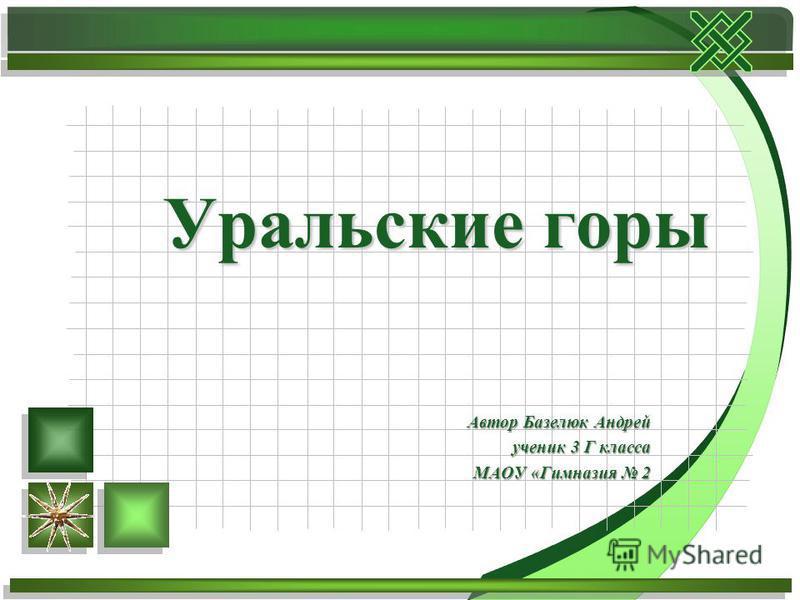 Автор Базелюк Андрей ученик 3 Г класса МАОУ «Гимназия 2 Уральские горы