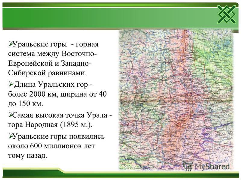 Уральские горы - горная система между Восточно- Европейской и Западно- Сибирской равнинами. Длина Уральских гор - более 2000 км, ширина от 40 до 150 км. Самая высокая точка Урала - гора Народная (1895 м.). Уральские горы появились около 600 миллионов