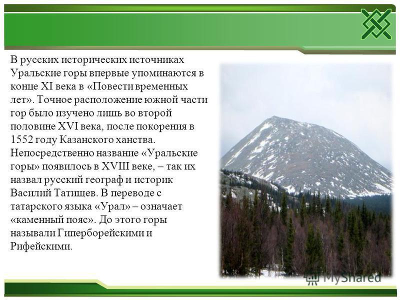 В русских исторических источниках Уральские горы впервые упоминаются в конце XI века в «Повести временных лет». Точное расположение южной части гор было изучено лишь во второй половине XVI века, после покорения в 1552 году Казанского ханства. Непосре