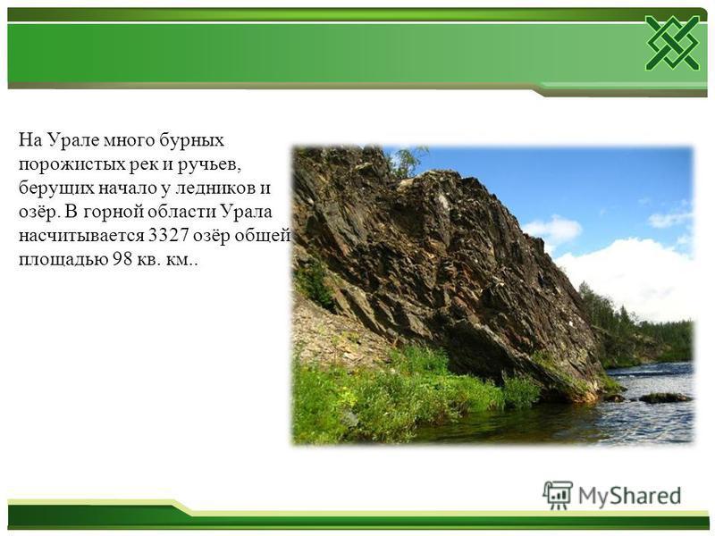 На Урале много бурных порожистых рек и ручьев, берущих начало у ледников и озёр. В горной области Урала насчитывается 3327 озёр общей площадью 98 кв. км..