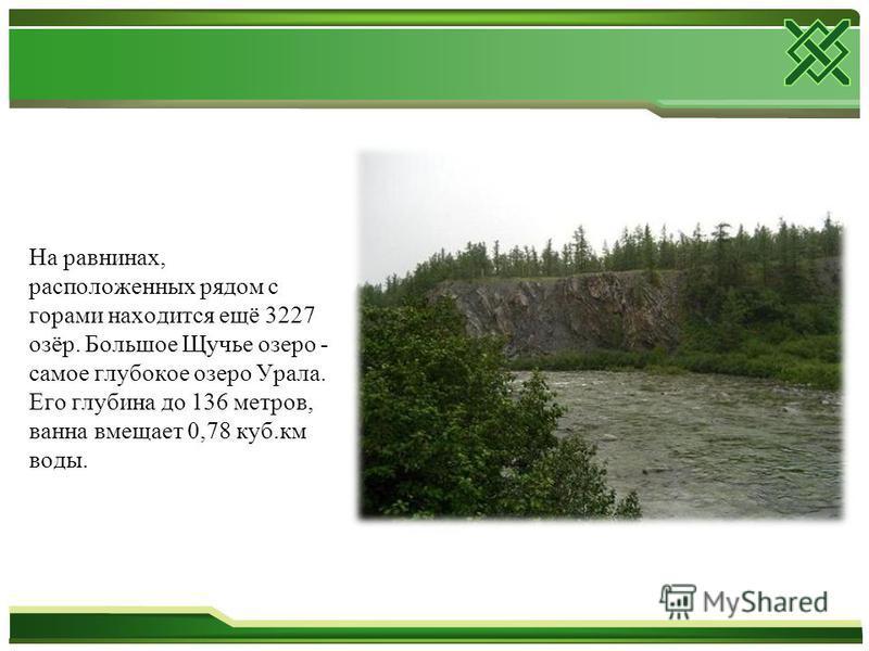 На равнинах, расположенных рядом с горами находится ещё 3227 озёр. Большое Щучье озеро - самое глубокое озеро Урала. Его глубина до 136 метров, ванна вмещает 0,78 куб.км воды.