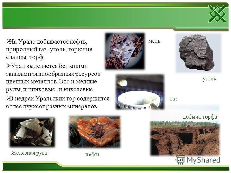 На Урале добывается нефть, природный газ, уголь, горючие сланцы, торф. Урал выделяется большими запасами разнообразных ресурсов цветных металлов. Это и медные руды, и цинковые, и никелевые. В недрах Уральских гор содержится более двухсот разных минер