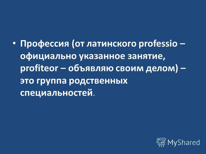 Профессия (от латинского professio – официально указанное занятие, profiteor – объявляю своим делом) – это группа родственных специальноостей.