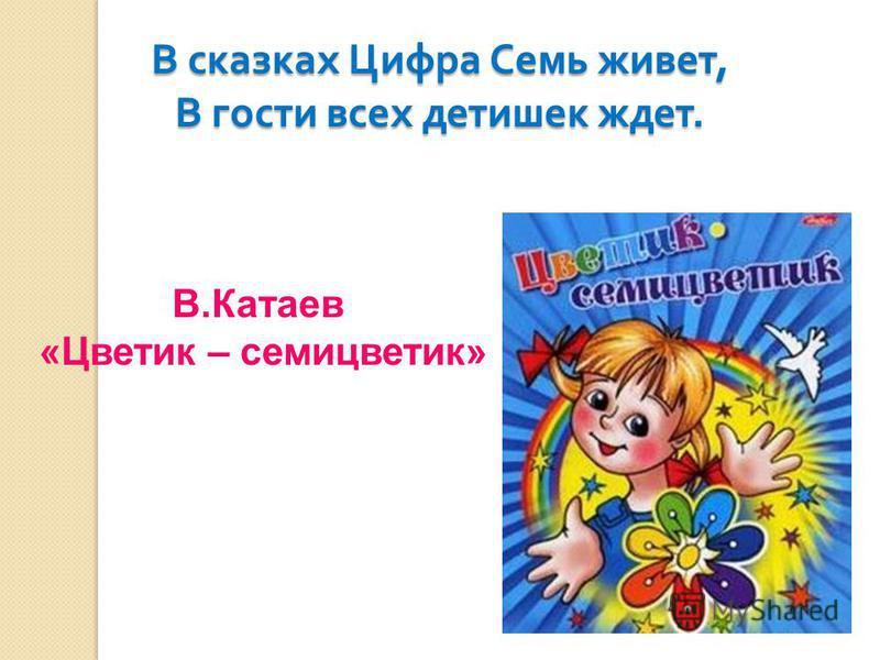 В сказках Цифра Семь живет, В гости всех детишек ждет. В.Катаев «Цветик – семицветик»