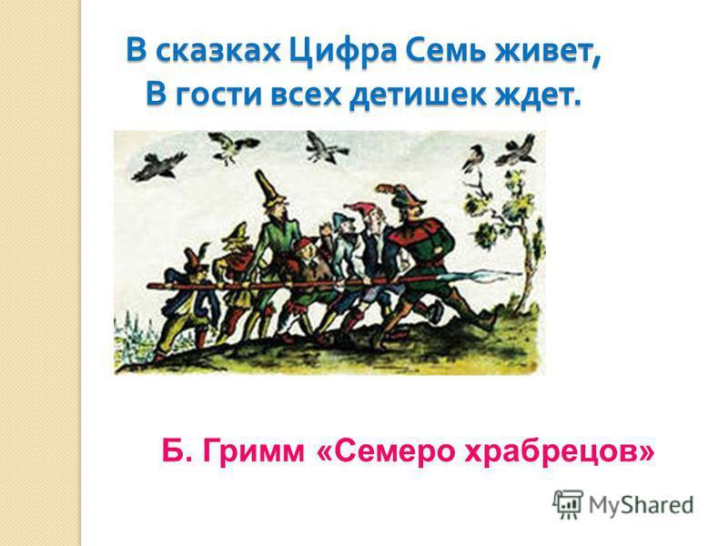 Б. Гримм «Семеро храбрецов» В сказках Цифра Семь живет, В гости всех детишек ждет.