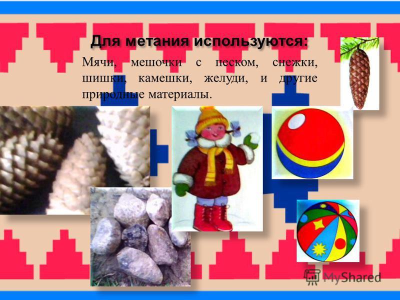 Для метания используются : Мячи, мешочки с песком, снежки, шишки, камешки, желуди, и другие природные материалы.