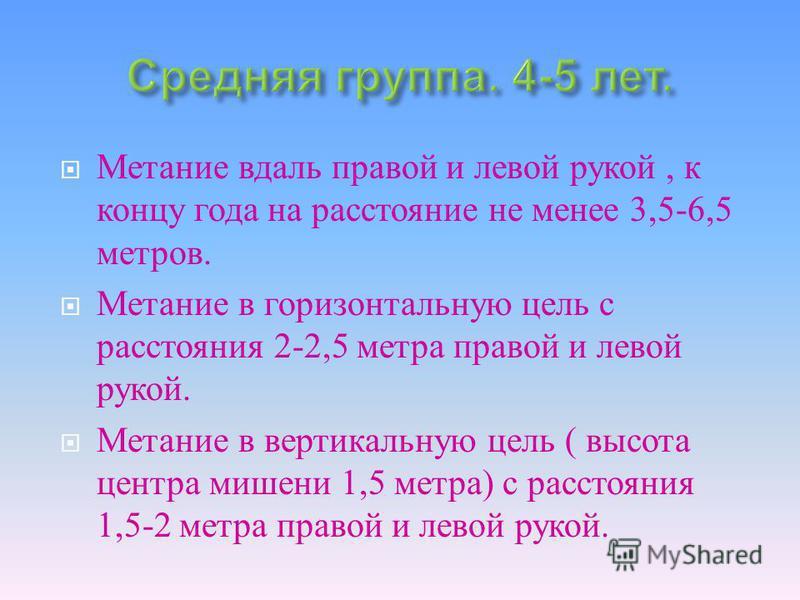 Метание вдаль правой и левой рукой, к концу года на расстояние не менее 3,5-6,5 метров. Метание в горизонтальную цель с расстояния 2-2,5 метра правой и левой рукой. Метание в вертикальную цель ( высота центра мишени 1,5 метра ) с расстояния 1,5-2 мет