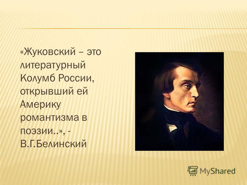 «Жуковский – это литературный Колумб России, открывший ей Америку романтизма в поэзии..», - В.Г.Белинский