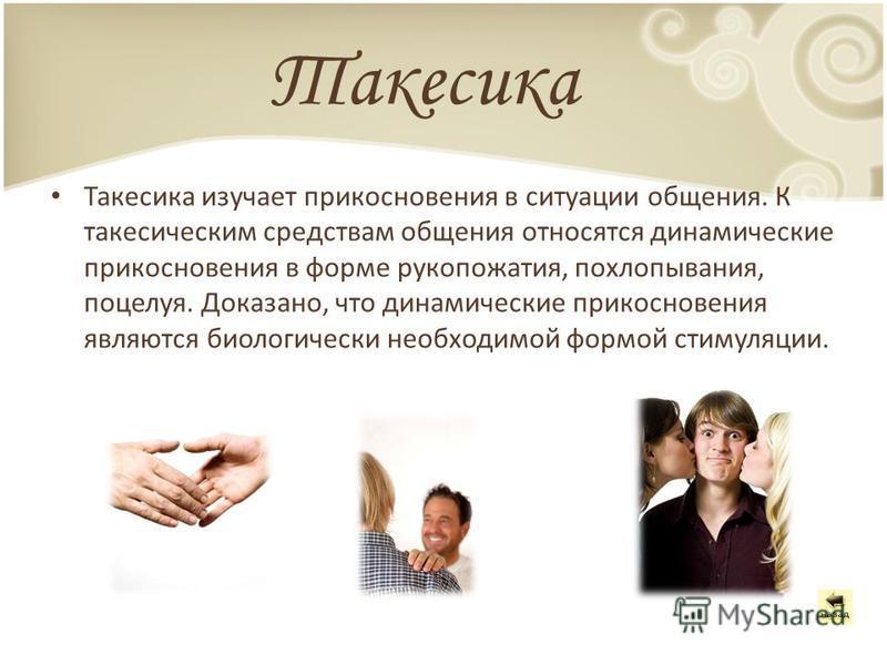 Такесика Такесика изучает прикосновения в ситуации общения. К такесическим средствам общения относятся динамические прикосновения в форме рукопожатия, похлопывания, поцелуя. Доказано, что динамические прикосновения являются биологически необходимой ф