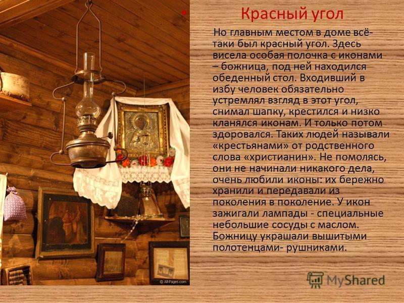 Красный угол Но главным местом в доме всё- таки был красный угол. Здесь висела особая полочка с иконами – божница, под ней находился обеденный стол. Входивший в избу человек обязательно устремлял взгляд в этот угол, снимал шапку, крестился и низко кл