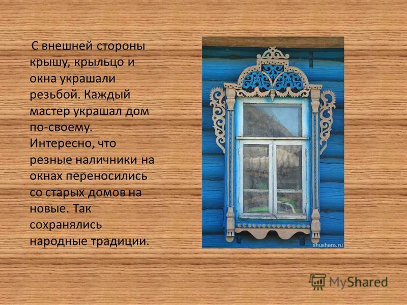 С внешней стороны крышу, крыльцо и окна украшали резьбой. Каждый мастер украшал дом по-своему. Интересно, что резные наличники на окнах переносились со старых домов на новые. Так сохранялись народные традиции.