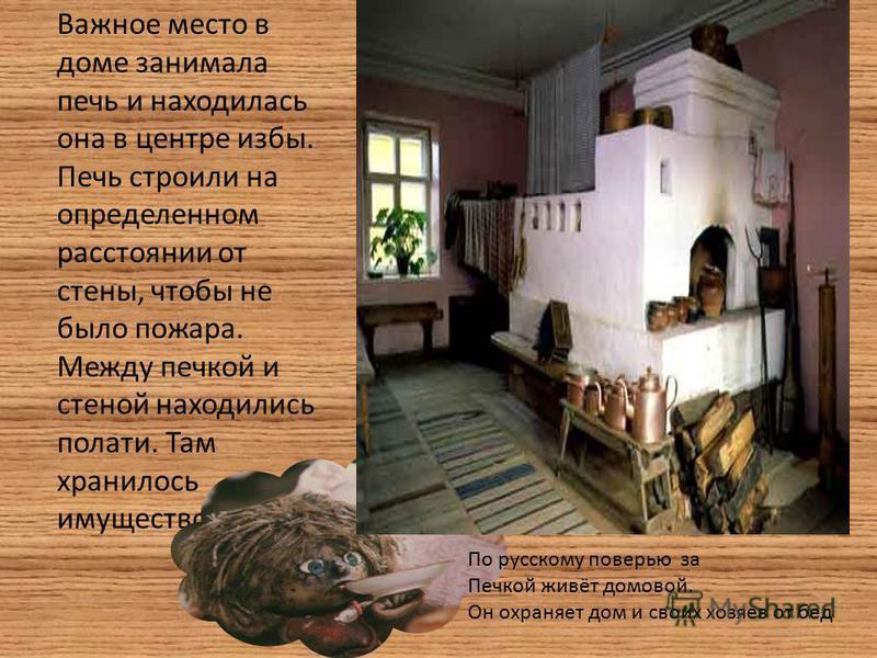 Важное место в доме занимала печь и находилась она в центре избы. Печь строили на определенном расстоянии от стены, чтобы не было пожара. Между печкой и стеной находились полати. Там хранилось имущество. По русскому поверью за Печкой живёт домовой. О