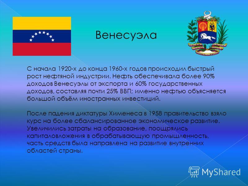 Венесуэла С начала 1920-х до конца 1960-х годов происходил быстрый рост нефтяной индустрии. Нефть обеспечивала более 90% доходов Венесуэлы от экспорта и 60% государственных доходов, составляя почти 25% ВВП; именно нефтью объясняется большой объём ино