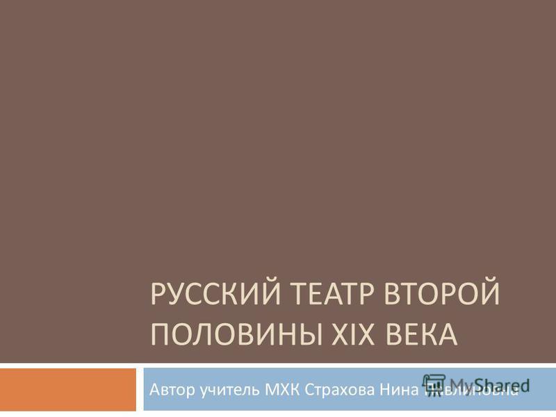 РУССКИЙ ТЕАТР ВТОРОЙ ПОЛОВИНЫ XIX ВЕКА Автор учитель МХК Страхова Нина Павлиновна
