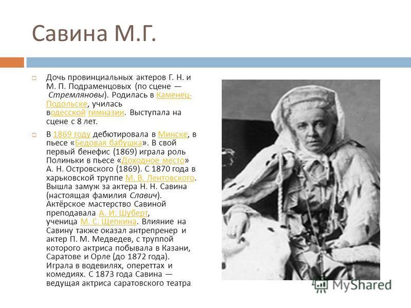 Савина М. Г. Дочь провинциальных актеров Г. Н. и М. П. Подраменцовых ( по сцене Стремляновы ). Родилась в Каменец - Подольске, училась в одесской гимназии. Выступала на сцене с 8 лет. Каменец - Подольскеодесской гимназии В 1869 году дебютировала в Ми