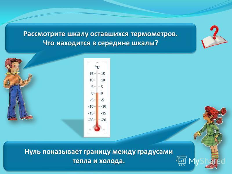 Рассмотрите шкалу оставшихся термометров. Что находится в середине шкалы? Рассмотрите шкалу оставшихся термометров. Что находится в середине шкалы? Нуль показывает границу между градусами тепла и холода. Нуль показывает границу между градусами тепла