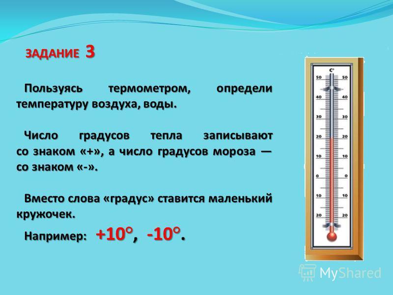Пользуясь термометром, определи температуру воздуха, воды. Число градусов тепла записывают со знаком «+», а число градусов мороза со знаком «-». Вместо слова «градус» ставится маленький кружочек. Например: +10°, -10°. ЗАДАНИЕ 3