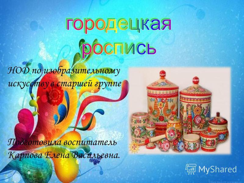 НОД по изобразительному искусству в старшей группе Подготовила воспитатель Карпова Елена Васильевна.