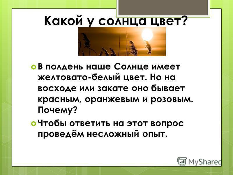 Какой у солнца цвет? В полдень наше Солнце имеет желтовато-белый цвет. Но на восходе или закате оно бывает красным, оранжевым и розовым. Почему? Чтобы ответить на этот вопрос проведём несложный опыт.