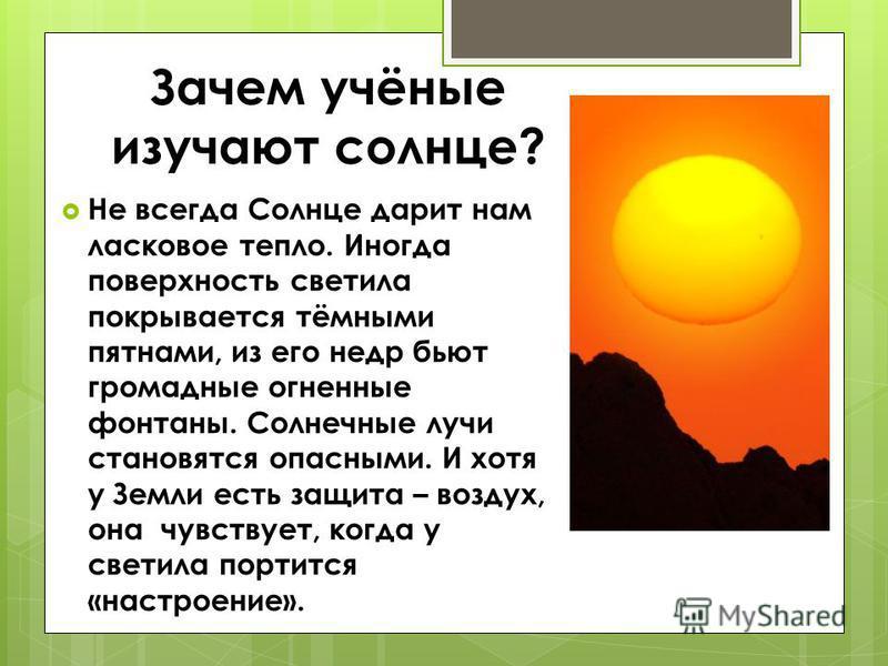 Зачем учёные изучают солнце? Не всегда Солнце дарит нам ласковое тепло. Иногда поверхность светила покрывается тёмными пятнами, из его недр бьют громадные огненные фонтаны. Солнечные лучи становятся опасными. И хотя у Земли есть защита – воздух, она