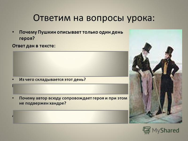Ответим на вопросы урока: Почему Пушкин описывает только один день героя? Ответ дан в тексте: «Проснётся за полдень, и снова До утра жизнь его готова, Однообразна и пестра, И завтра то же, что вчера.» Из чего складывается этот день? Бульвар, ресторан