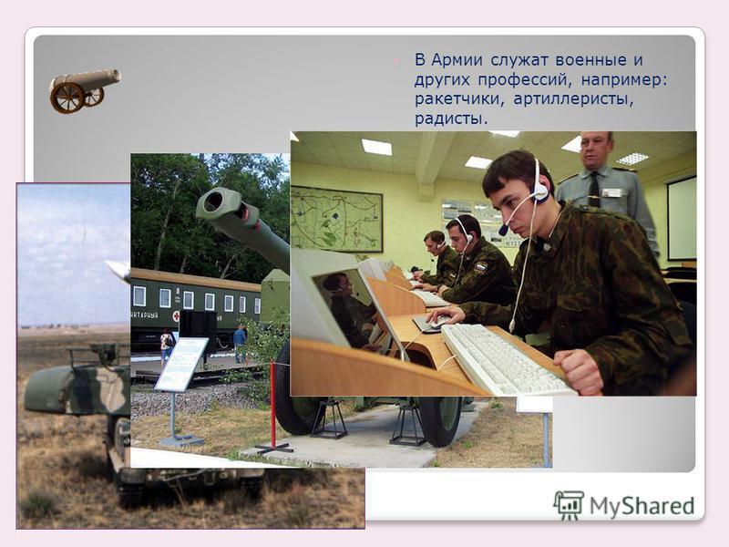 В Армии служат военные и других профессий, например: ракетчики, артиллеристы, радисты.