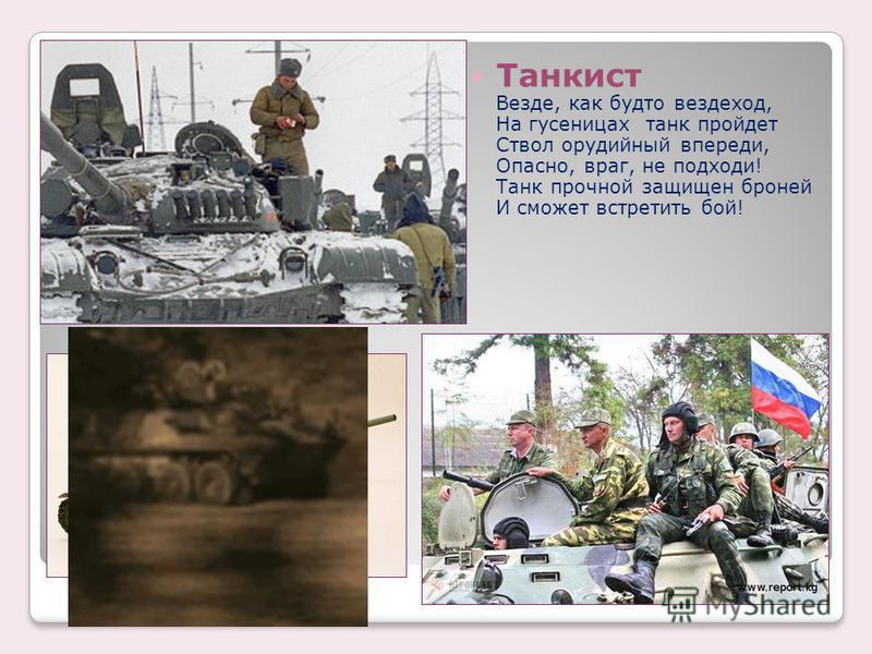 Танкист Везде, как будто вездеход, На гусеницах танк пройдет Ствол орудийный впереди, Опасно, враг, не подходи! Танк прочной защищен броней И сможет встретить бой!
