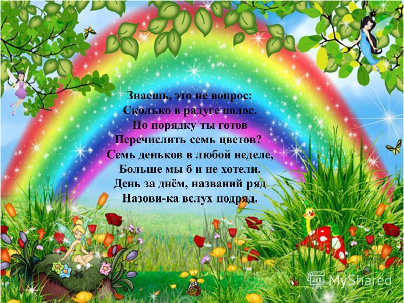 Знаешь, это не вопрос: Сколько в радуге полос. По порядку ты готов Перечислить семь цветов? Семь деньков в любой неделе, Больше мы б и не хотели. День за днём, названий ряд Назови-ка вслух подряд.