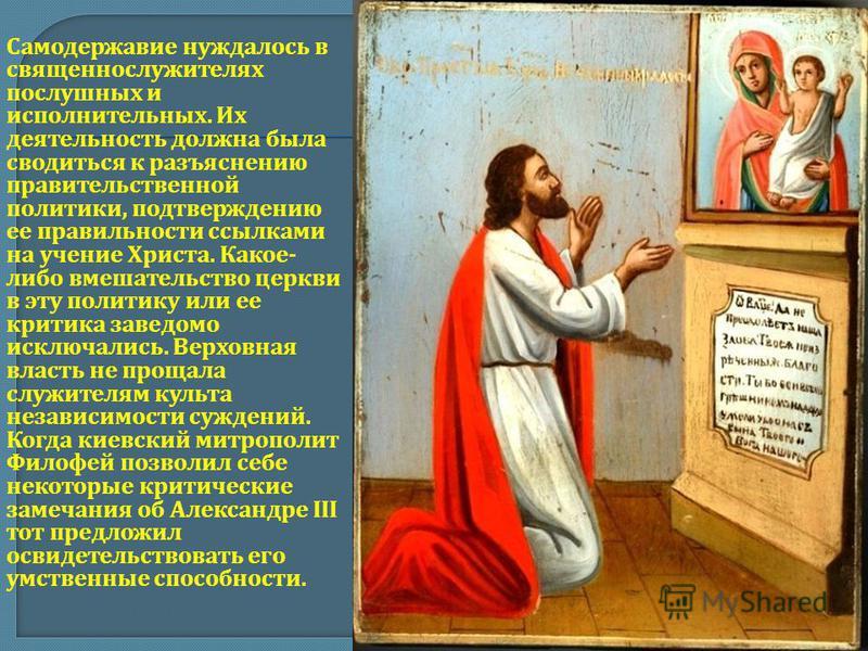 Самодержавие нуждалось в священнослужителях послушных и исполнительных. Их деятельность должна была сводиться к разъяснению правительственной политики, подтверждению ее правильности ссылками на учение Христа. Какое- либо вмешательство церкви в эту по
