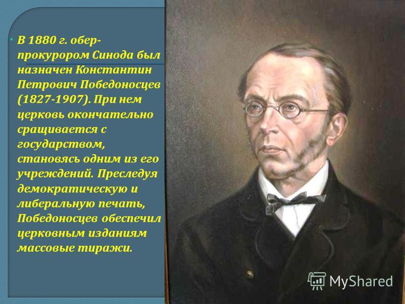 В 1880 г. обер- прокурором Синода был назначен Константин Петрович Победоносцев (1827-1907). При нем церковь окончательно сращивается с государством, становясь одним из его учреждений. Преследуя демократическую и либеральную печать, Победоносцев обес