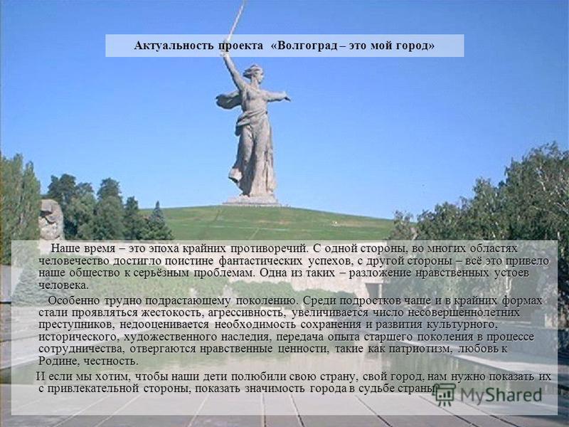 Актуальность проекта «Волгоград – это мой город» Наше время – это эпоха крайних противоречий. С одной стороны, во многих областях человечество достигло поистине фантастических успехов, с другой стороны – всё это привело наше общество к серьёзным проб