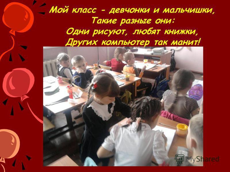 Мой класс - девчонки и мальчишки, Такие разные они: Одни рисуют, любят книжки, Других компьютер так манит!
