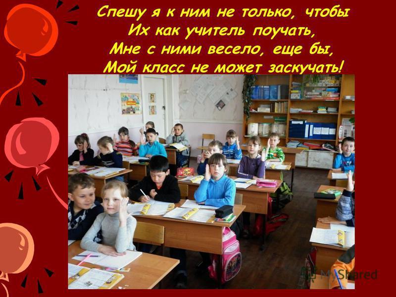Спешу я к ним не только, чтобы Их как учитель поучать, Мне с ними весело, еще бы, Мой класс не может заскучать!
