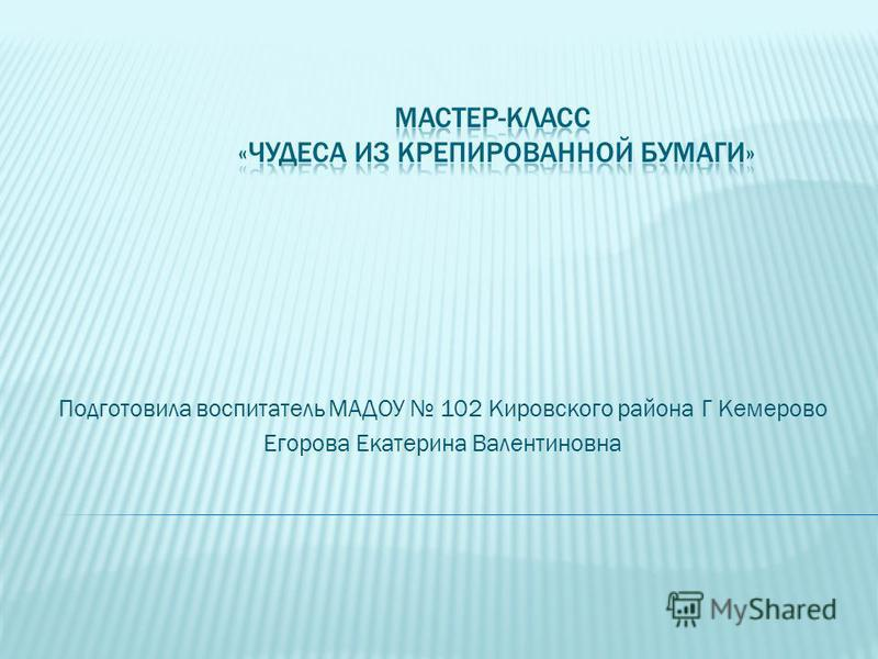 Подготовила воспитатель МАДОУ 102 Кировского района Г Кемерово Егорова Екатерина Валентиновна