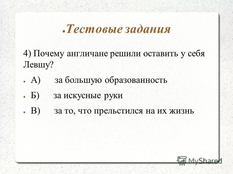 Тестовые задания 4) Почему англичане решили оставить у себя Левшу? А) за большую образованность Б) за искусные руки В) за то, что прельстился на их жизнь