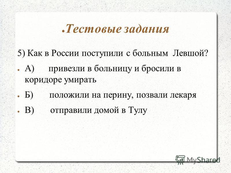 Тестовые задания 5) Как в России поступили с больным Левшой? А) привезли в больницу и бросили в коридоре умирать Б) положили на перину, позвали лекаря В) отправили домой в Тулу