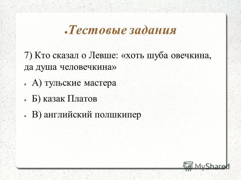 Тестовые задания 7) Кто сказал о Левше: «хоть шуба овечкина, да душа человечкина» А) тульские мастера Б) казак Платов В) английский полшкипер