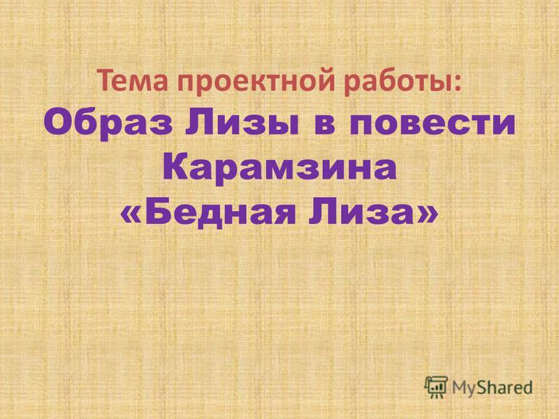 Тема проектной работы: Образ Лизы в повести Карамзина «Бедная Лиза»