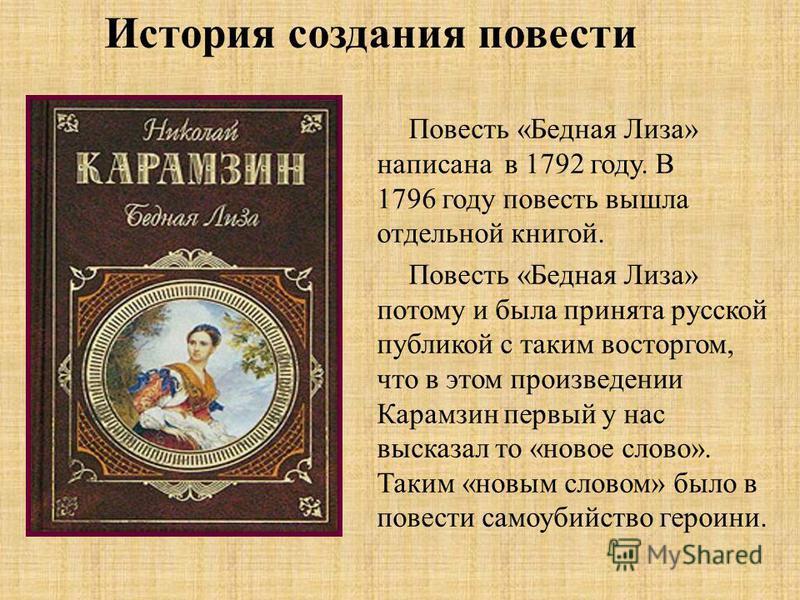 История создания повести Повесть «Бедная Лиза» написана в 1792 году. В 1796 году повесть вышла отдельной книгой. Повесть «Бедная Лиза» потому и была принята русской публикой с таким восторгом, что в этом произведении Карамзин первый у нас высказал то