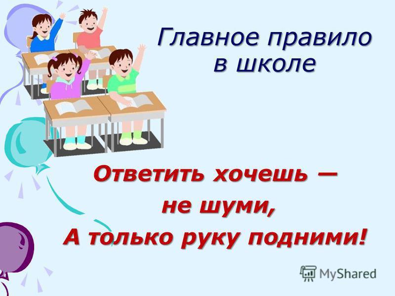 Главное правило в школе Ответить хочешь Ответить хочешь не шуми, не шуми, А только руку подними!