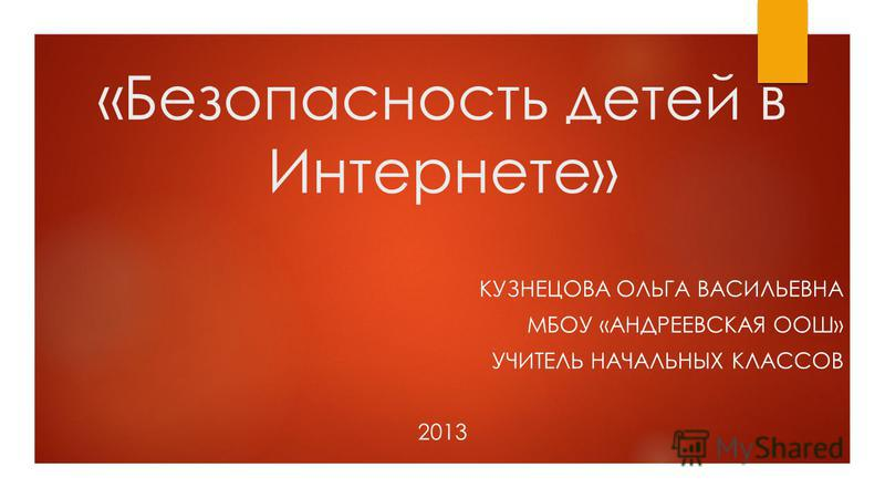 «Безопасность детей в Интернете» КУЗНЕЦОВА ОЛЬГА ВАСИЛЬЕВНА МБОУ «АНДРЕЕВСКАЯ ООШ» УЧИТЕЛЬ НАЧАЛЬНЫХ КЛАССОВ 2013