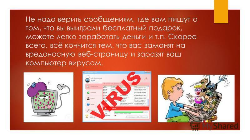 Не надо верить сообщениям, где вам пишут о том, что вы выиграли бесплатный подарок, можете легко заработать деньги и т.п. Скорее всего, всё кончится тем, что вас заманят на вредоносную веб-страницу и заразят ваш компьютер вирусом.