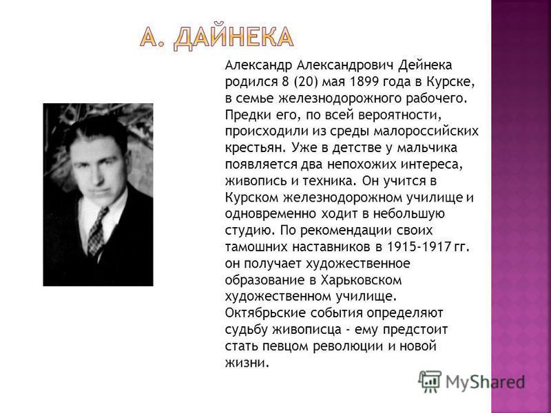 Александр Александрович Дейнека родился 8 (20) мая 1899 года в Курске, в семье железнодорожного рабочего. Предки его, по всей вероятности, происходили из среды малороссийских крестьян. Уже в детстве у мальчика появляется два непохожих интереса, живоп
