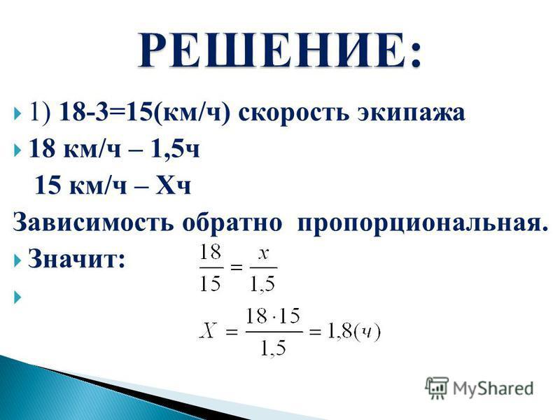 1) 18-3=15(км/ч) скорость экипажа 18 км/ч – 1,5 ч 15 км/ч – Xч Зависимость обратно пропорциональная. Значит: