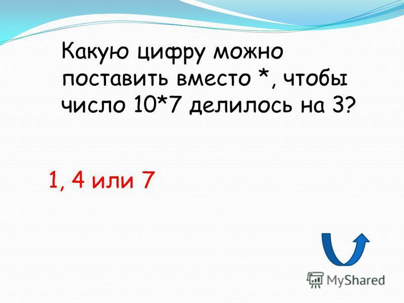 Какую цифру можно поставить вместо *, чтобы число 10*7 делилось на 3? 1, 4 или 7