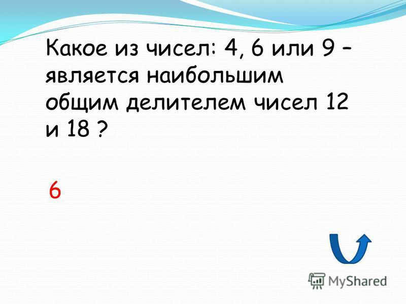 Какое из чисел: 4, 6 или 9 – является наибольшим общим делителем чисел 12 и 18 ? 6