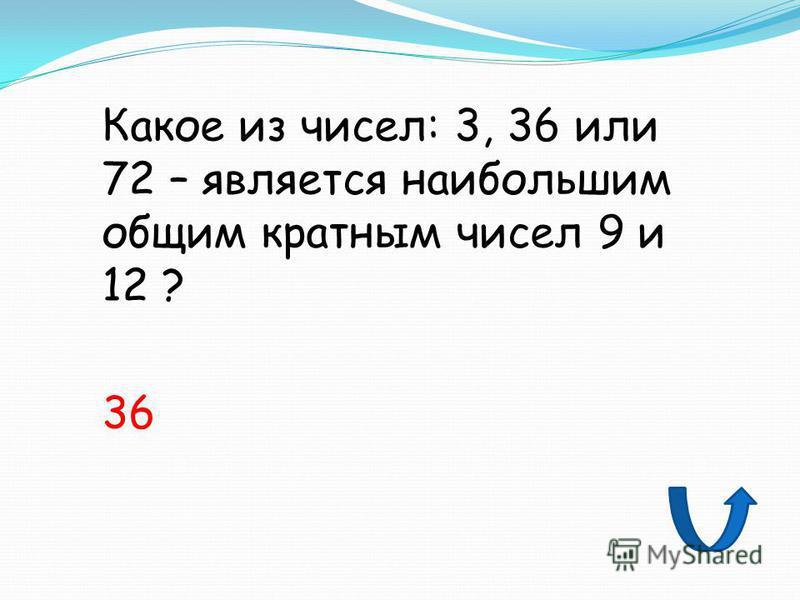 Какое из чисел: 3, 36 или 72 – является наибольшим общим кратным чисел 9 и 12 ? 36