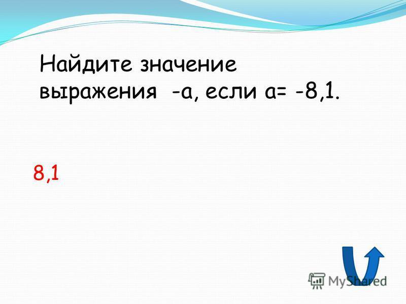 Найдите значение выражения -а, если а= -8,1. 8,1