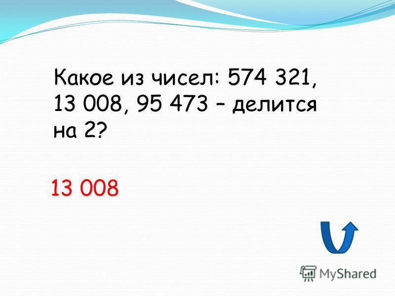 Какое из чисел: 574 321, 13 008, 95 473 – делится на 2? 13 008