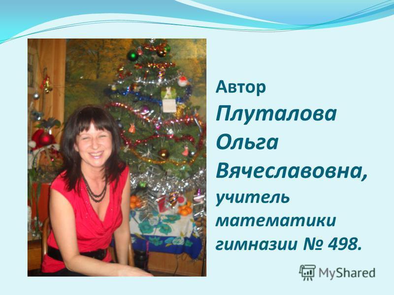 Автор Плуталова Ольга Вячеславовна, учитель математики гимназии 498.